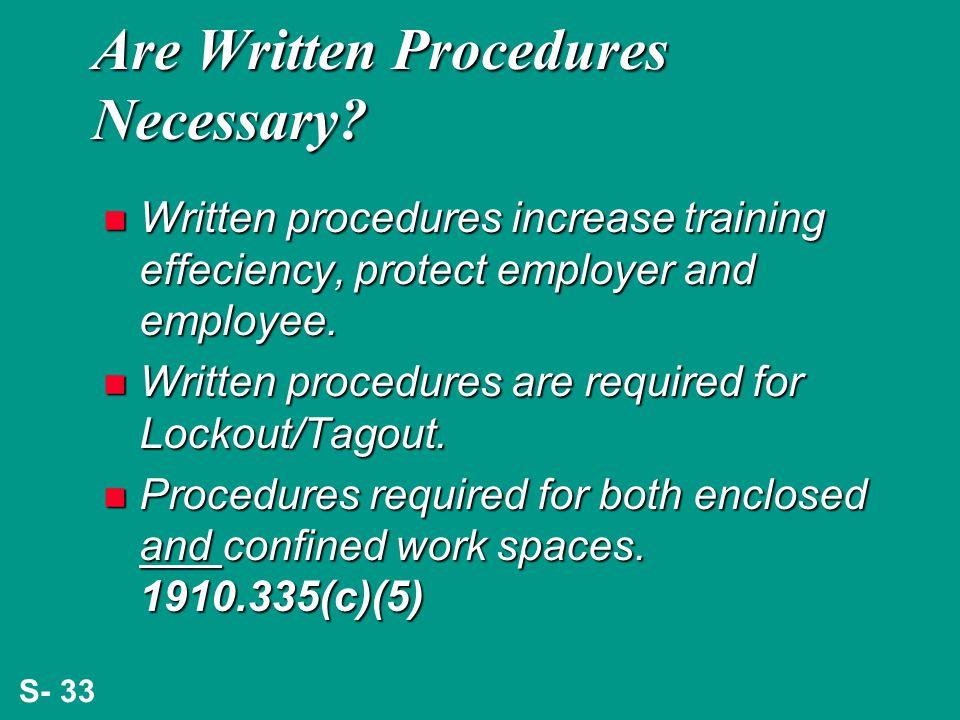 S- 33 Are Written Procedures Necessary? n Written procedures increase training effeciency, protect employer and employee. n Written procedures are req