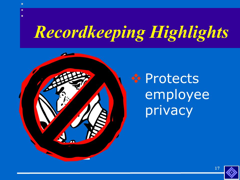 16 Recordkeeping Highlights  Establish a procedure for employees to report injuries and illnesses and tell their employees how to report.