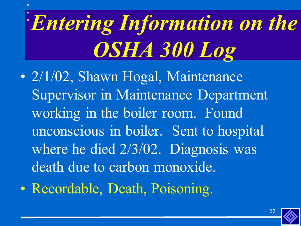 21 Entering Information on the OSHA 300 Log 1/23/02, Allen Ghouleah, Welder in Welding Department, developed flash burn in both eyes.