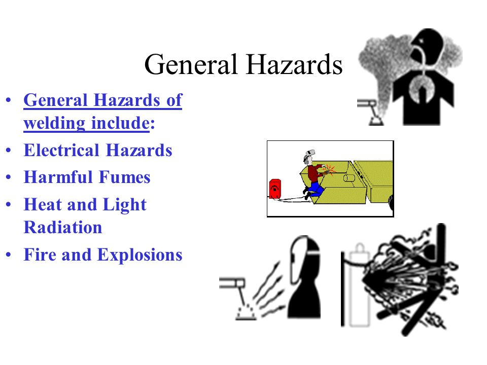 General Hazards General Hazards of welding include: Electrical Hazards Harmful Fumes Heat and Light Radiation Fire and Explosions