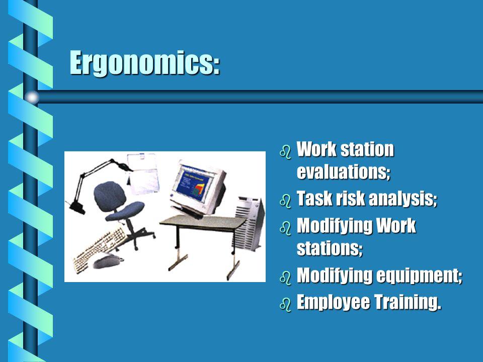 Ergonomics: b Work station evaluations; b Task risk analysis; b Modifying Work stations; b Modifying equipment; b Employee Training.