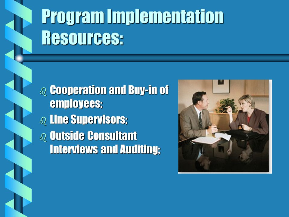 Program Implementation Resources: b Cooperation and Buy-in of employees; b Line Supervisors; b Outside Consultant Interviews and Auditing;