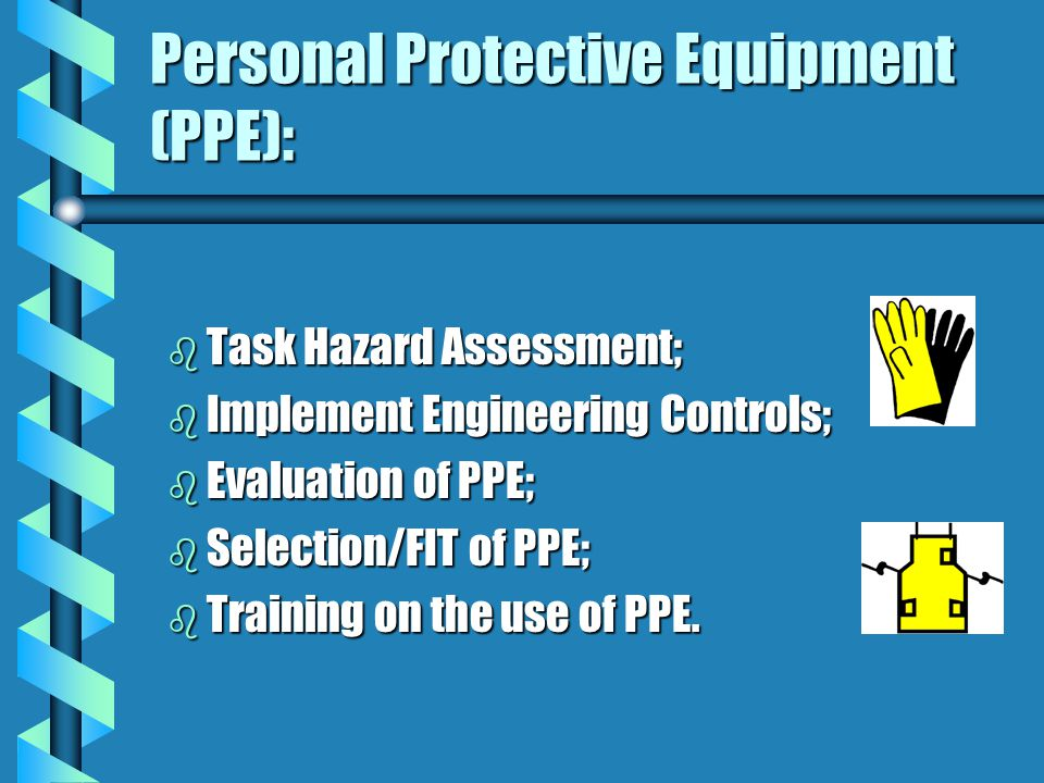 b Task Hazard Assessment; b Implement Engineering Controls; b Evaluation of PPE; b Selection/FIT of PPE; b Training on the use of PPE.