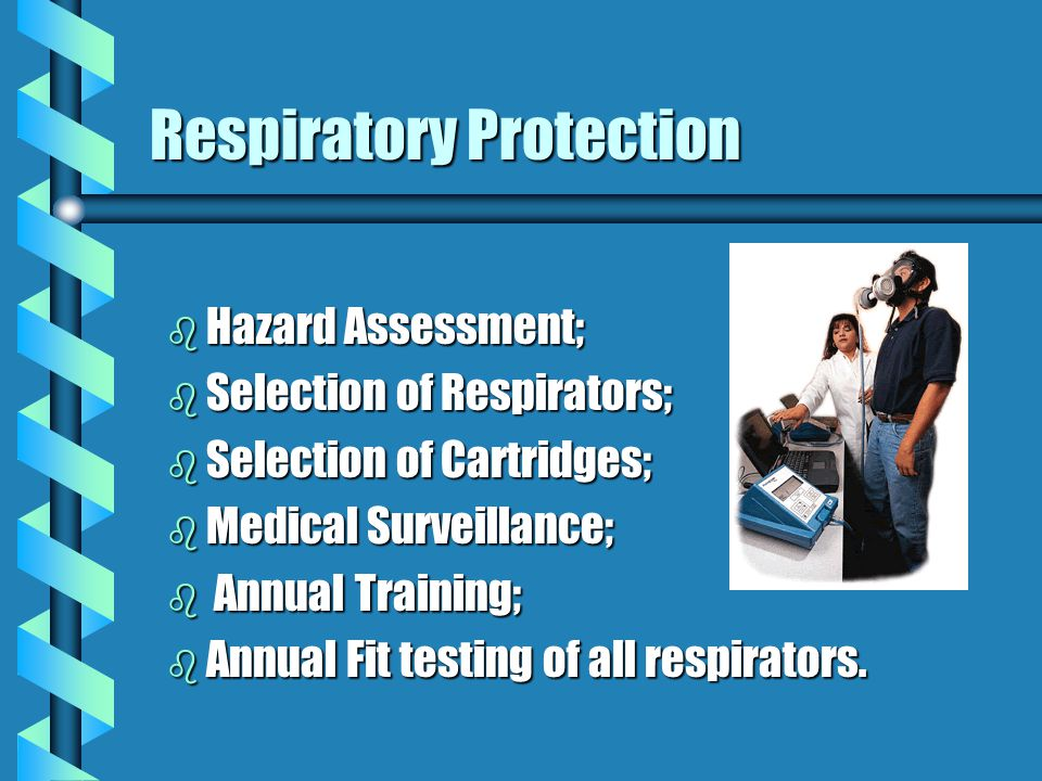 Respiratory Protection b Hazard Assessment; b Selection of Respirators; b Selection of Cartridges; b Medical Surveillance; b Annual Training; b Annual Fit testing of all respirators.