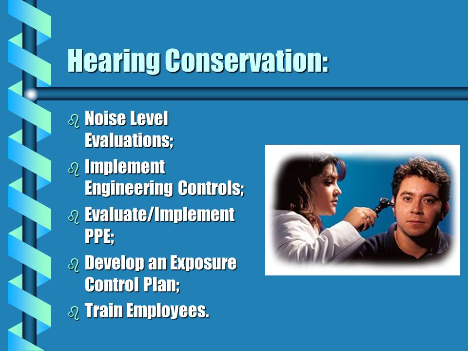 Hearing Conservation: b Noise Level Evaluations; b Implement Engineering Controls; b Evaluate/Implement PPE; b Develop an Exposure Control Plan; b Train Employees.