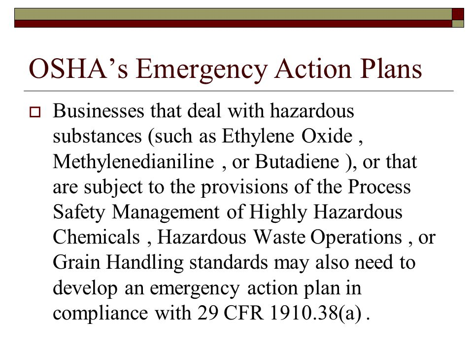 OSHA's Emergency Action Plans  Businesses that deal with hazardous substances (such as Ethylene Oxide, Methylenedianiline, or Butadiene ), or that are subject to the provisions of the Process Safety Management of Highly Hazardous Chemicals, Hazardous Waste Operations, or Grain Handling standards may also need to develop an emergency action plan in compliance with 29 CFR 1910.38(a).