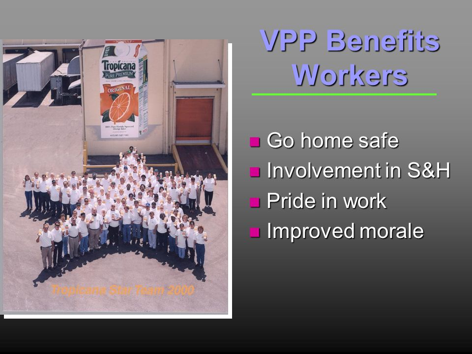 VPP Benefits Workers n Go home safe n Involvement in S&H n Pride in work n Improved morale