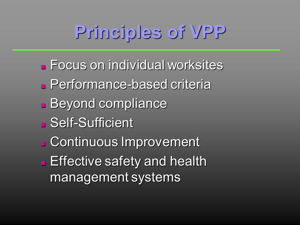 Principles of VPP n Focus on individual worksites n Performance-based criteria n Beyond compliance n Self-Sufficient n Continuous Improvement n Effective safety and health management systems
