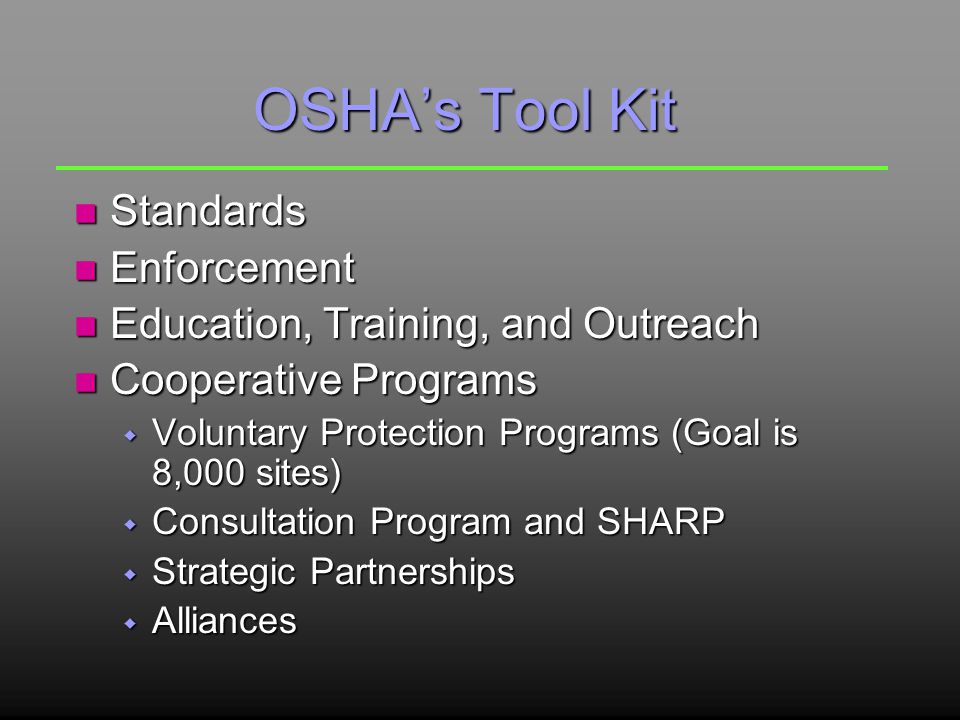 OSHA's Tool Kit n Standards n Enforcement n Education, Training, and Outreach n Cooperative Programs w Voluntary Protection Programs (Goal is 8,000 sites) w Consultation Program and SHARP w Strategic Partnerships w Alliances