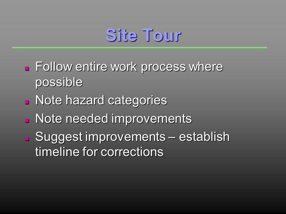 Site Tour n Follow entire work process where possible n Note hazard categories n Note needed improvements n Suggest improvements – establish timeline for corrections