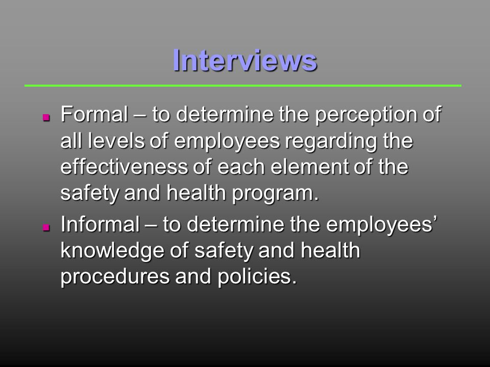 Interviews n Formal – to determine the perception of all levels of employees regarding the effectiveness of each element of the safety and health program.