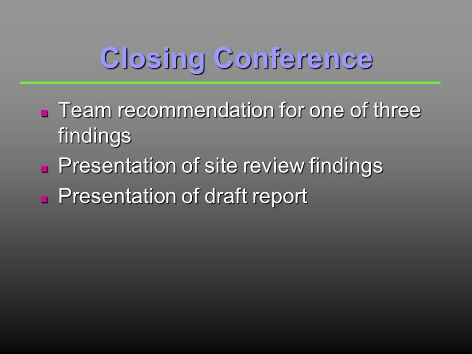 Closing Conference n Team recommendation for one of three findings n Presentation of site review findings n Presentation of draft report