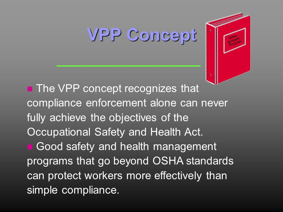 VPP Concept n The VPP concept recognizes that compliance enforcement alone can never fully achieve the objectives of the Occupational Safety and Health Act.