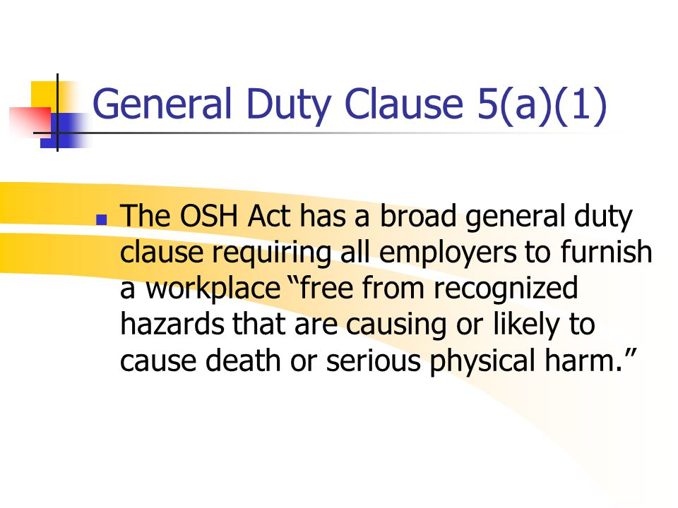 "General Duty Clause 5(a)(1) The OSH Act has a broad general duty clause requiring all employers to furnish a workplace ""free from recognized hazards t"