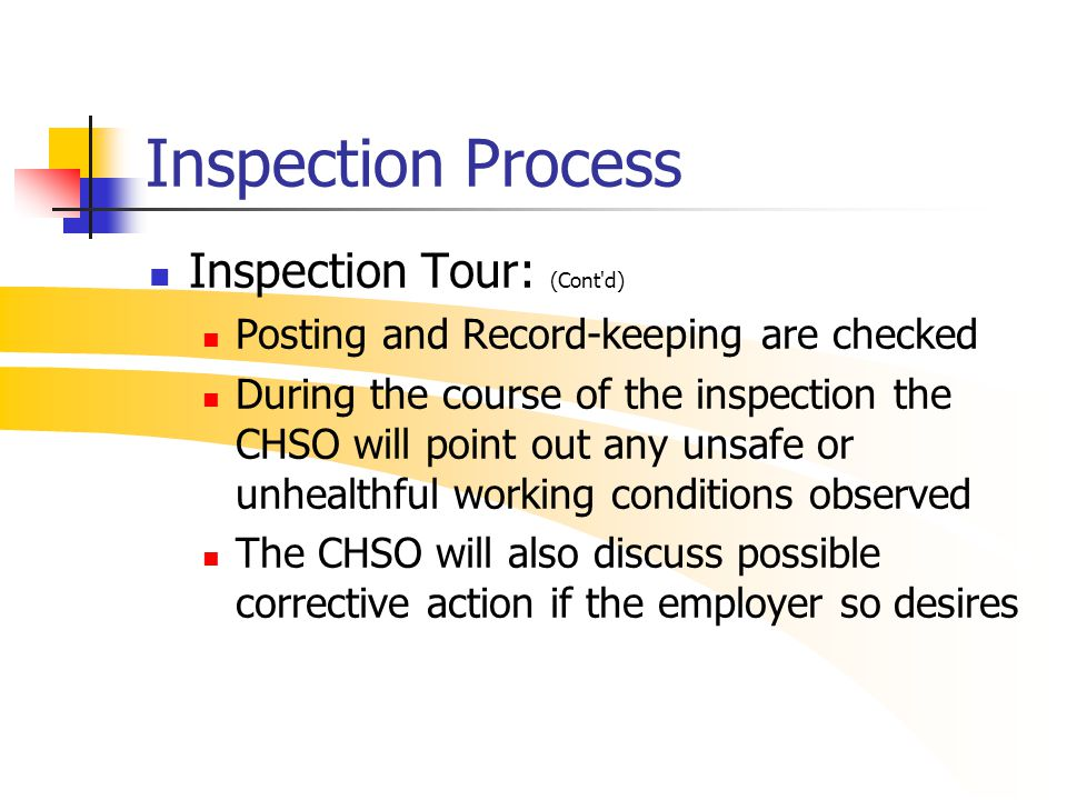 Inspection Process Inspection Tour: (Cont'd) Posting and Record-keeping are checked During the course of the inspection the CHSO will point out any un