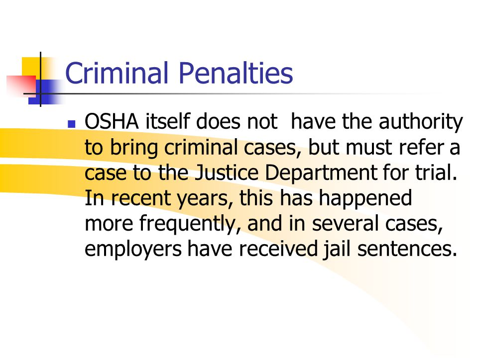 Criminal Penalties OSHA itself does not have the authority to bring criminal cases, but must refer a case to the Justice Department for trial. In rece