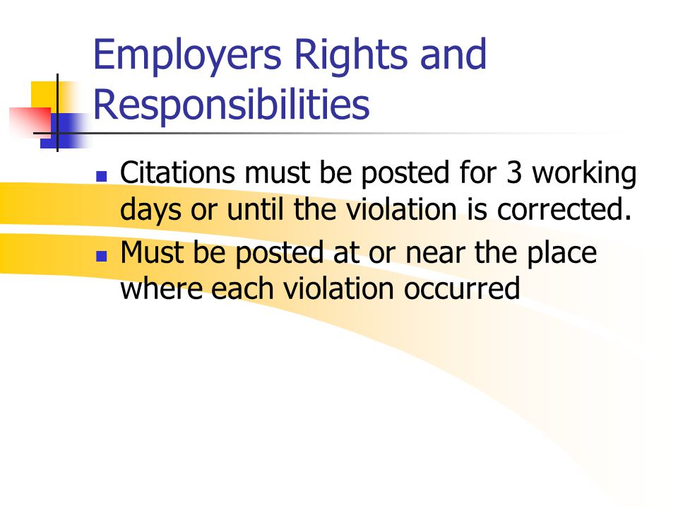 Employers Rights and Responsibilities Citations must be posted for 3 working days or until the violation is corrected. Must be posted at or near the p