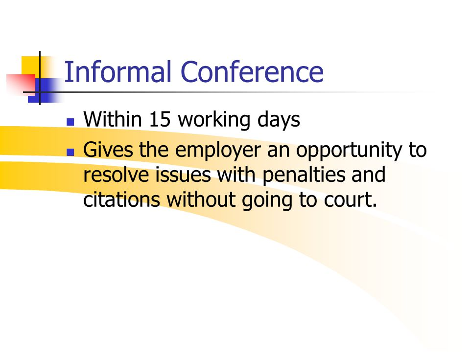 Informal Conference Within 15 working days Gives the employer an opportunity to resolve issues with penalties and citations without going to court.
