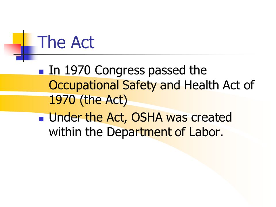 The Act In 1970 Congress passed the Occupational Safety and Health Act of 1970 (the Act) Under the Act, OSHA was created within the Department of Labo