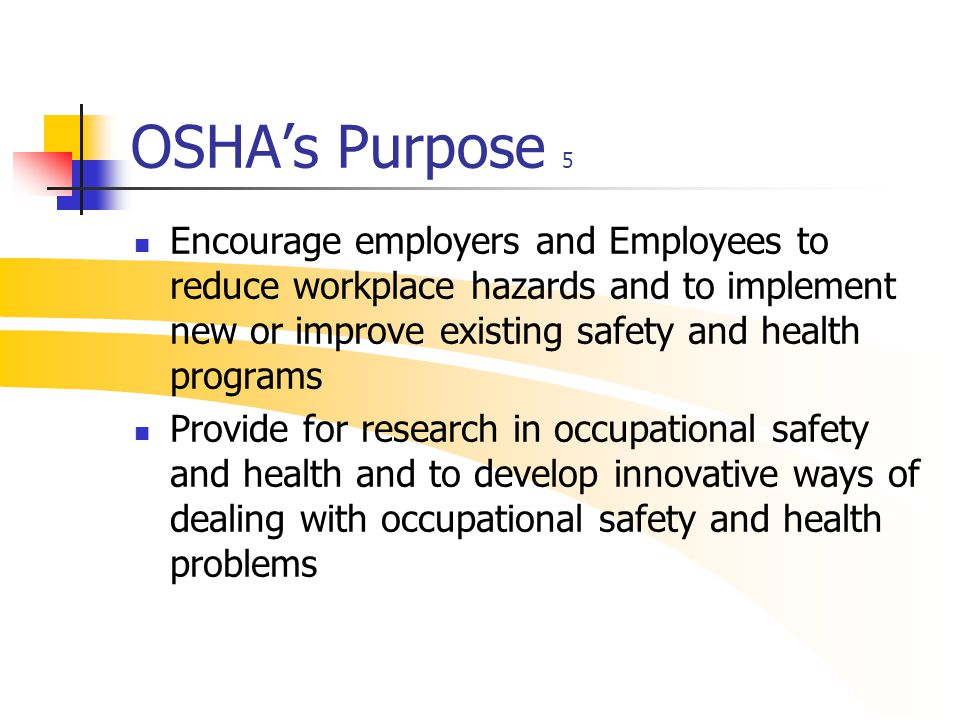 OSHA's Purpose 5 Encourage employers and Employees to reduce workplace hazards and to implement new or improve existing safety and health programs Pro