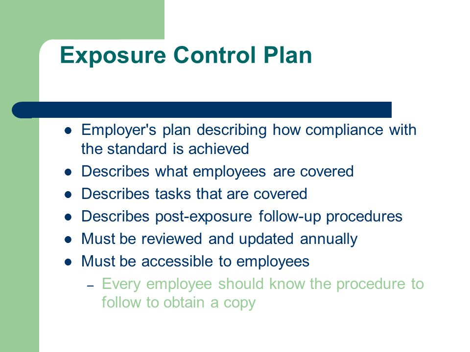 Exposure Control Plan Employer s plan describing how compliance with the standard is achieved Describes what employees are covered Describes tasks that are covered Describes post-exposure follow-up procedures Must be reviewed and updated annually Must be accessible to employees – Every employee should know the procedure to follow to obtain a copy