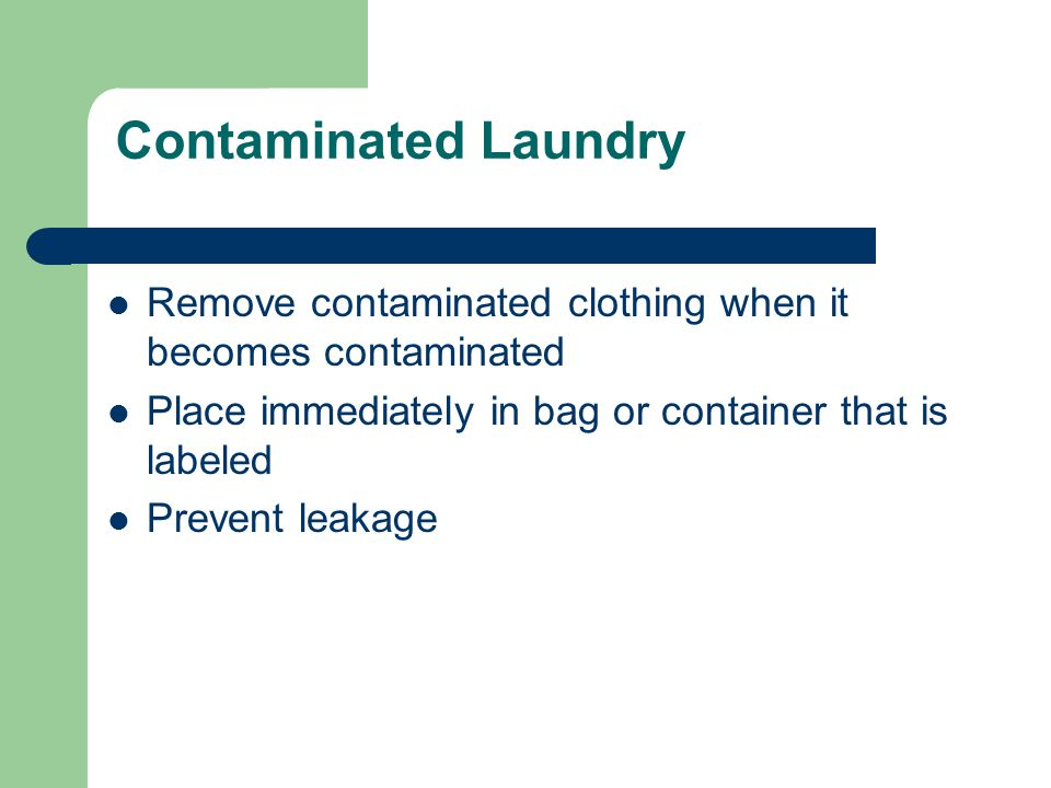 Contaminated Laundry Remove contaminated clothing when it becomes contaminated Place immediately in bag or container that is labeled Prevent leakage