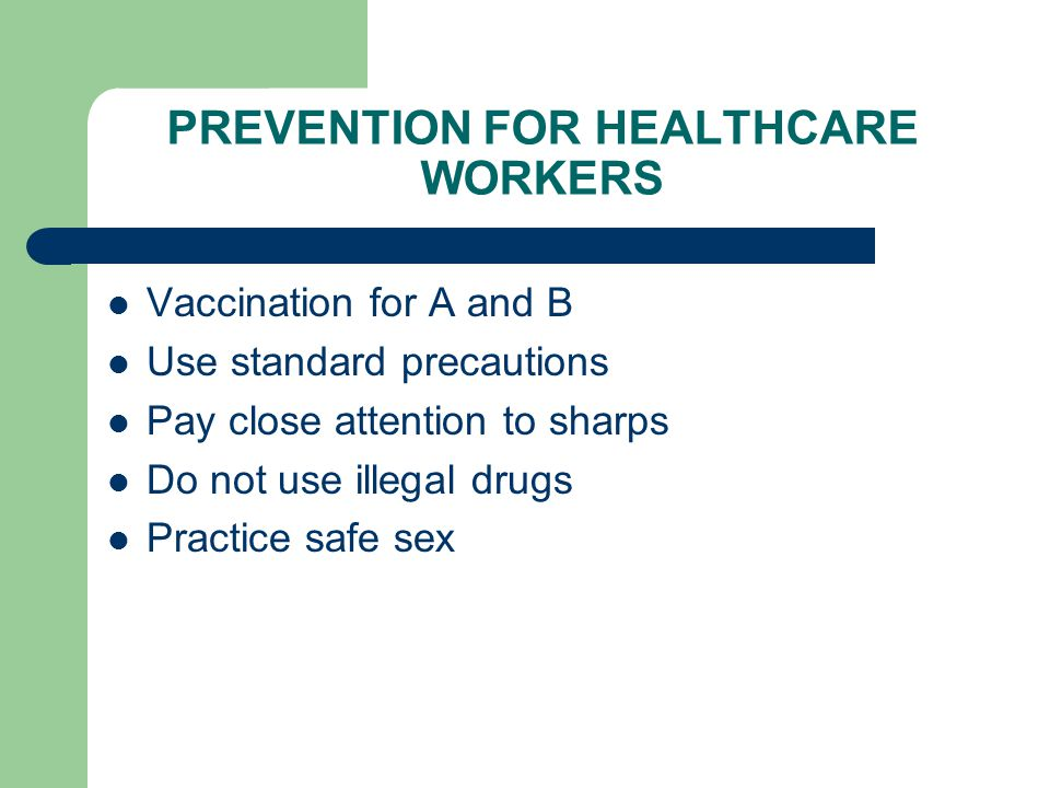 PREVENTION FOR HEALTHCARE WORKERS Vaccination for A and B Use standard precautions Pay close attention to sharps Do not use illegal drugs Practice safe sex