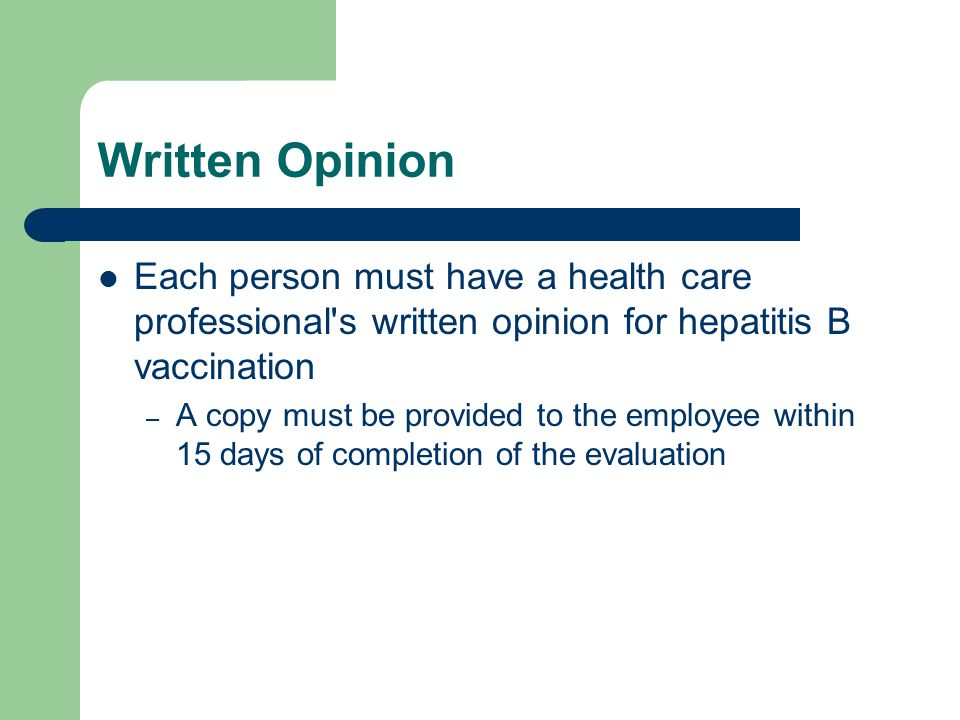 Written Opinion Each person must have a health care professional s written opinion for hepatitis B vaccination – A copy must be provided to the employee within 15 days of completion of the evaluation