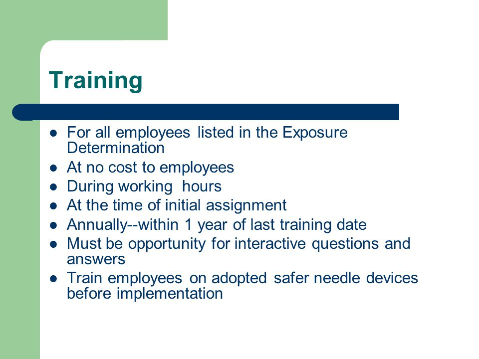 Training For all employees listed in the Exposure Determination At no cost to employees During working hours At the time of initial assignment Annually--within 1 year of last training date Must be opportunity for interactive questions and answers Train employees on adopted safer needle devices before implementation