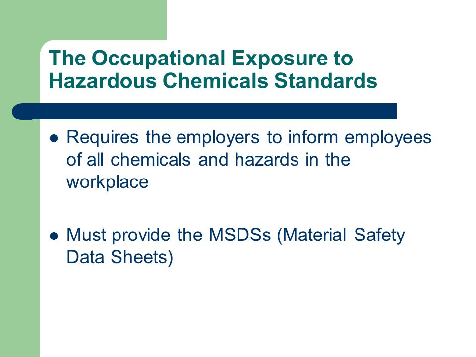 The Occupational Exposure to Hazardous Chemicals Standards Requires the employers to inform employees of all chemicals and hazards in the workplace Must provide the MSDSs (Material Safety Data Sheets)