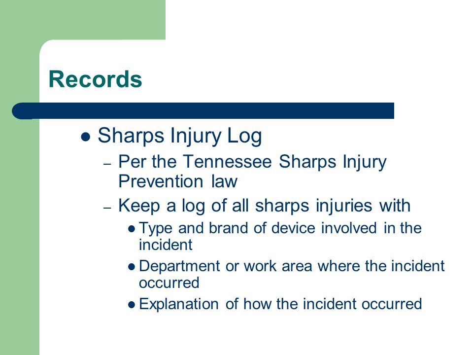 Records Sharps Injury Log – Per the Tennessee Sharps Injury Prevention law – Keep a log of all sharps injuries with Type and brand of device involved in the incident Department or work area where the incident occurred Explanation of how the incident occurred