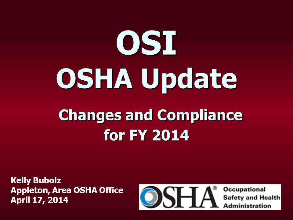 OSI OSHA Update Changes and Compliance for FY 2014 Kelly Bubolz Appleton, Area OSHA Office April 17, 2014
