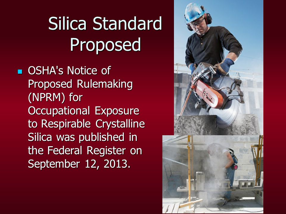 Silica Standard Proposed OSHA s Notice of Proposed Rulemaking (NPRM) for Occupational Exposure to Respirable Crystalline Silica was published in the Federal Register on September 12, 2013.