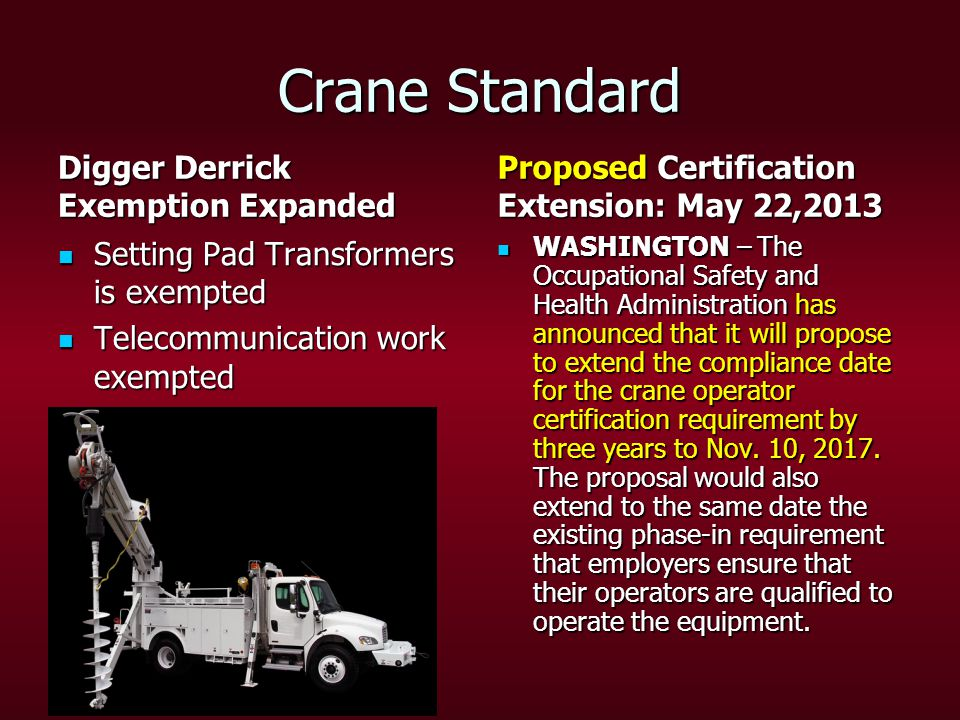 Crane Standard Digger Derrick Exemption Expanded Setting Pad Transformers is exempted Setting Pad Transformers is exempted Telecommunication work exempted Telecommunication work exempted Proposed Certification Extension: May 22,2013 WASHINGTON – The Occupational Safety and Health Administration has announced that it will propose to extend the compliance date for the crane operator certification requirement by three years to Nov.