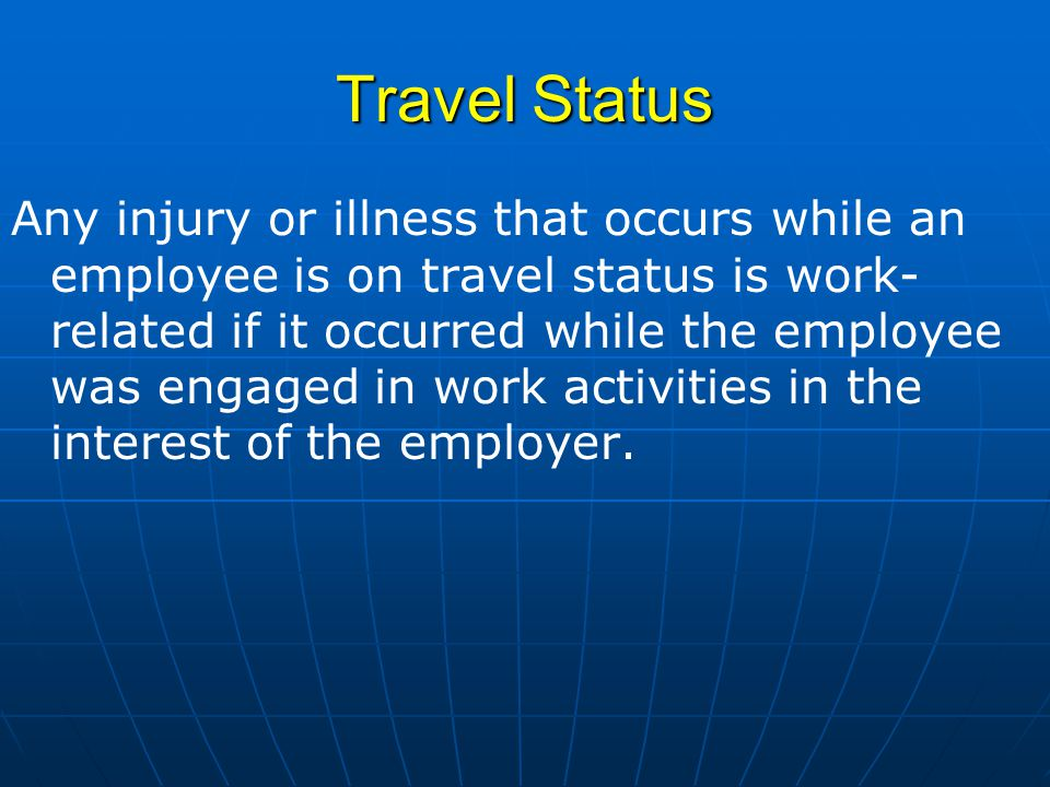 Travel Status Any injury or illness that occurs while an employee is on travel status is work- related if it occurred while the employee was engaged in work activities in the interest of the employer.