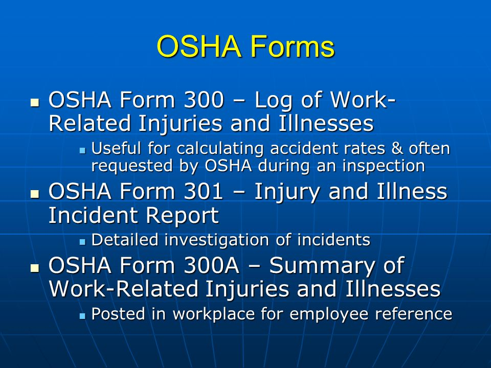 OSHA Forms OSHA Form 300 – Log of Work- Related Injuries and Illnesses OSHA Form 300 – Log of Work- Related Injuries and Illnesses Useful for calculating accident rates & often requested by OSHA during an inspection Useful for calculating accident rates & often requested by OSHA during an inspection OSHA Form 301 – Injury and Illness Incident Report OSHA Form 301 – Injury and Illness Incident Report Detailed investigation of incidents Detailed investigation of incidents OSHA Form 300A – Summary of Work-Related Injuries and Illnesses OSHA Form 300A – Summary of Work-Related Injuries and Illnesses Posted in workplace for employee reference Posted in workplace for employee reference