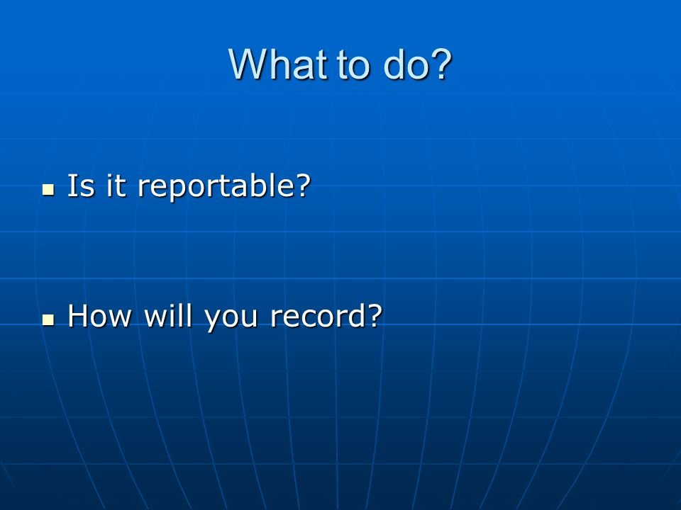 What to do Is it reportable Is it reportable How will you record How will you record