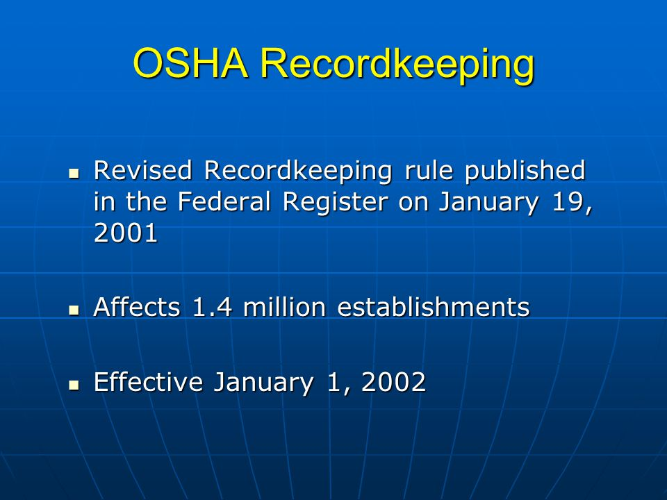 OSHA Recordkeeping Revised Recordkeeping rule published in the Federal Register on January 19, 2001 Revised Recordkeeping rule published in the Federal Register on January 19, 2001 Affects 1.4 million establishments Affects 1.4 million establishments Effective January 1, 2002 Effective January 1, 2002