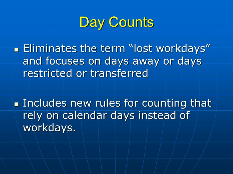 DAFWII & DART DAFWII – Days Away From Work, Injury or IllnessDAFWII – Days Away From Work, Injury or Illness Actual # of calendar days between first day missed due to injury & returning day Actual # of calendar days between first day missed due to injury & returning day Do not count the day of injury Do not count the day of injury DART – Days Away, Restricted or TransferDART – Days Away, Restricted or Transfer Includes days of missed work as well as days of light duty, etc.
