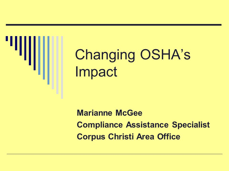 Changing OSHA's Impact Marianne McGee Compliance Assistance Specialist Corpus Christi Area Office