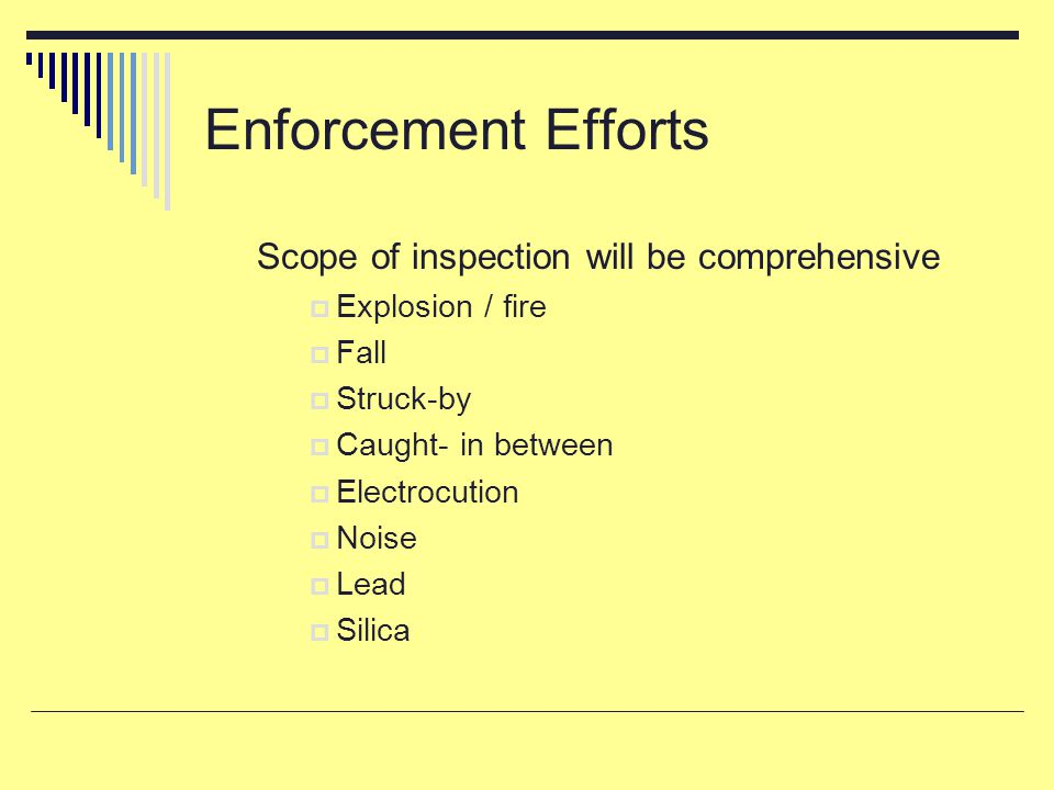 Enforcement Efforts Scope of inspection will be comprehensive  Explosion / fire  Fall  Struck-by  Caught- in between  Electrocution  Noise  Lea
