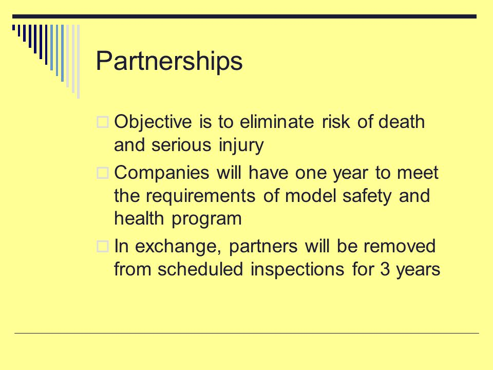 Partnerships  Objective is to eliminate risk of death and serious injury  Companies will have one year to meet the requirements of model safety and health program  In exchange, partners will be removed from scheduled inspections for 3 years