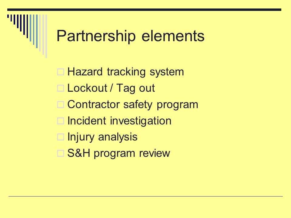 Partnership elements  Hazard tracking system  Lockout / Tag out  Contractor safety program  Incident investigation  Injury analysis  S&H program