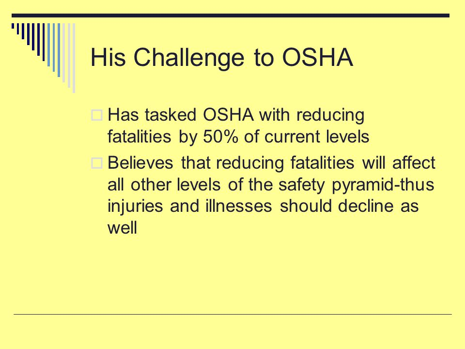 His Challenge to OSHA  Has tasked OSHA with reducing fatalities by 50% of current levels  Believes that reducing fatalities will affect all other levels of the safety pyramid-thus injuries and illnesses should decline as well