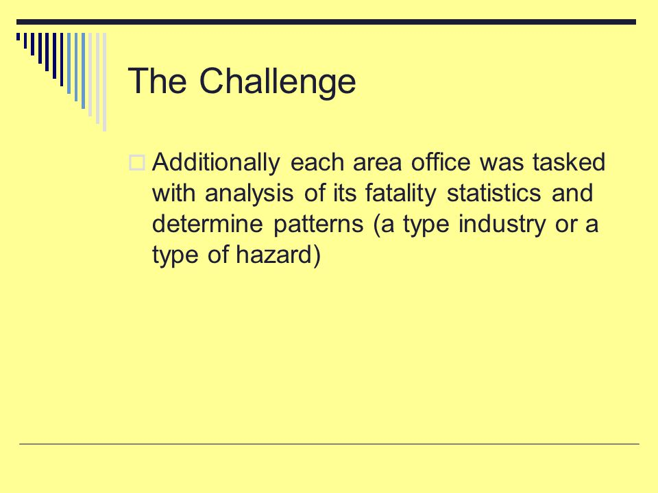 The Challenge  Additionally each area office was tasked with analysis of its fatality statistics and determine patterns (a type industry or a type of