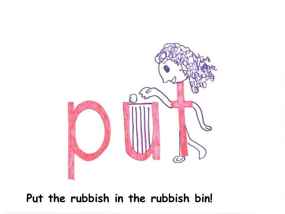 Put the rubbish in the rubbish bin!