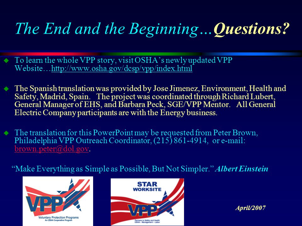 The End and the Beginning…Questions? u To learn the whole VPP story, visit OSHA's newly updated VPP Website…http://www.osha.gov/dcsp/vpp/index.html u