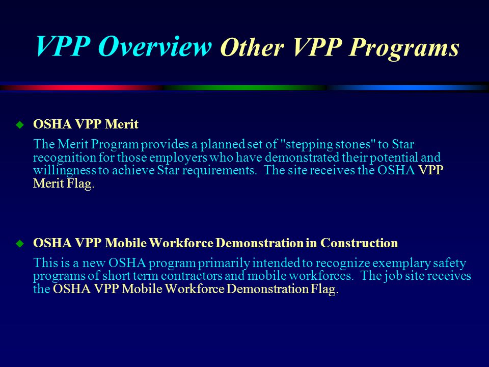 VPP Overview Other VPP Programs u OSHA VPP Merit The Merit Program provides a planned set of stepping stones to Star recognition for those employers who have demonstrated their potential and willingness to achieve Star requirements.