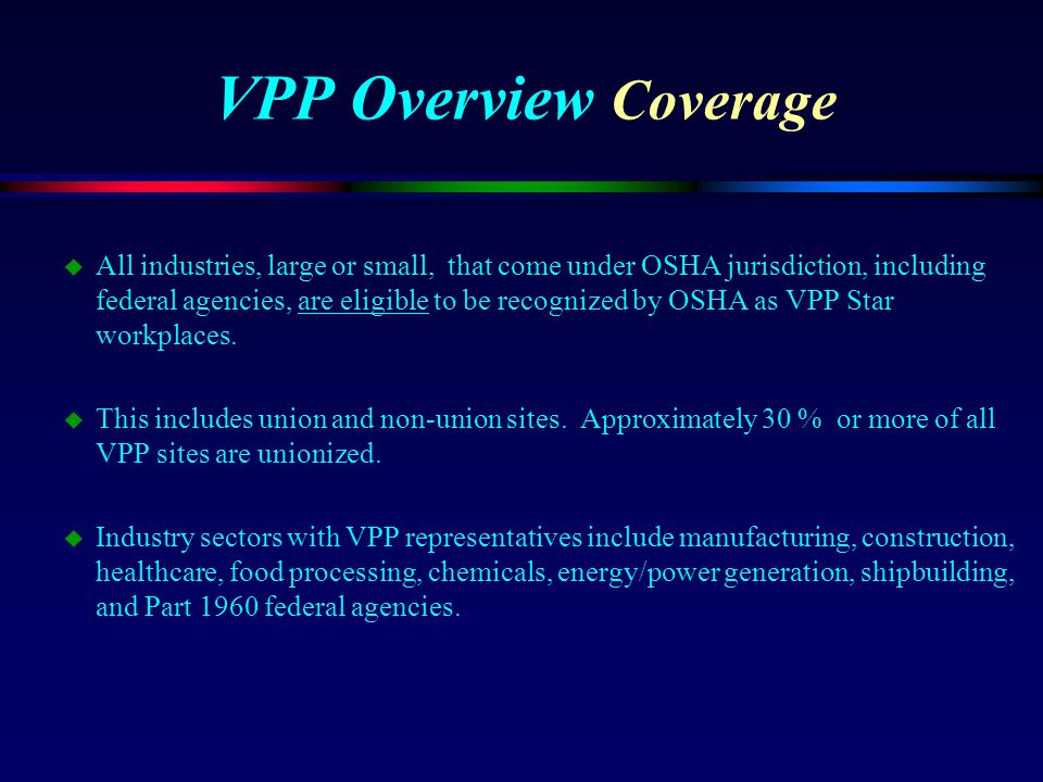 VPP Overview Coverage u All industries, large or small, that come under OSHA jurisdiction, including federal agencies, are eligible to be recognized b