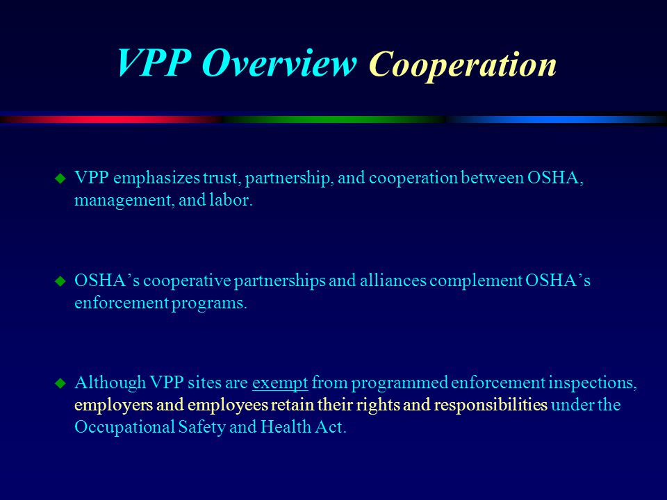 VPP Overview Cooperation u VPP emphasizes trust, partnership, and cooperation between OSHA, management, and labor. u OSHA's cooperative partnerships a